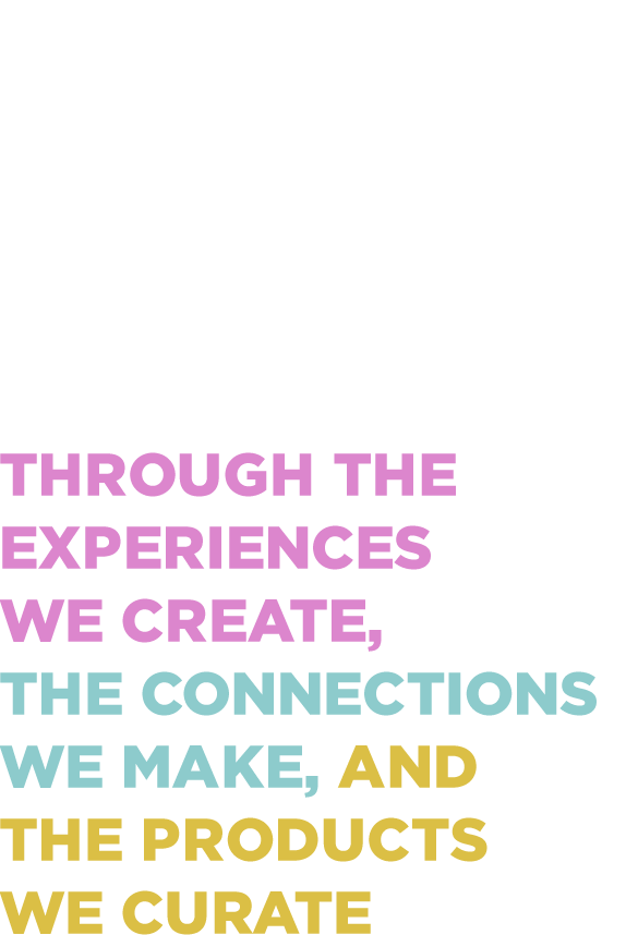 Enrich life's everyday moments through the experiences we create, the connections we make, and the products we curate.