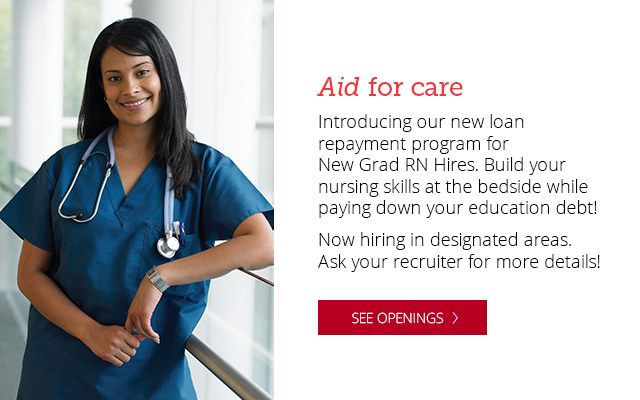 Introducing our new loan payment plan for New Grad RN hires. Build your nursing skills at the bedside while paying down your education debt. Now hiring in designated areas. Ask your recruiter for details. Click here to Search open positions.
