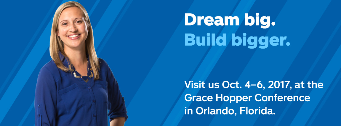 Dream big. Build bigger. Visit us Oct. 4-6, 2017 at the Grace Hopper Conference in Orlando, Florida