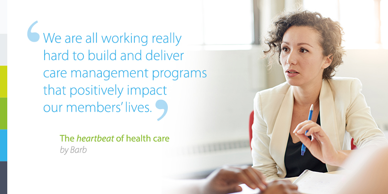 We are all working really hard to build and deliver care management programs that positively impact our member's lives