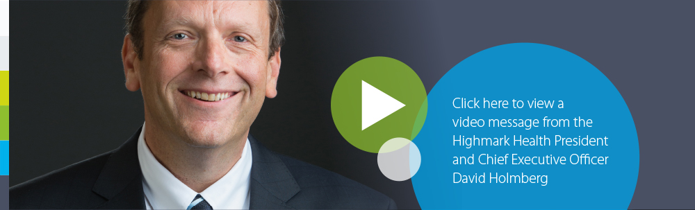 Click here to view a video message from the Highmark Health President and Chief Executive Officer David Holmberg.