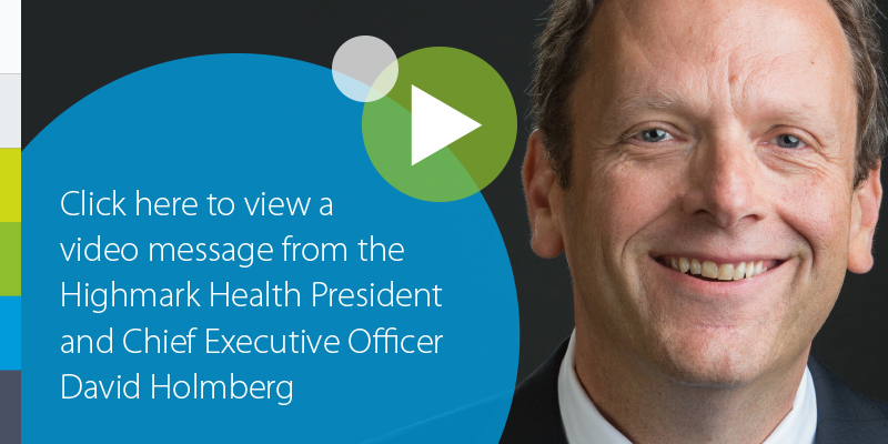 Click here to view a video message from the Highmark Health President and Chief Executive Officer David Holmberg