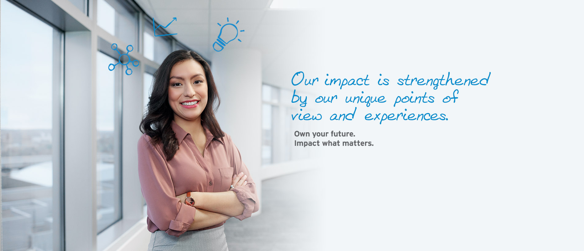 Our impact is strengthened by our unique points of view and experiences. Own your future. Impact what matters.