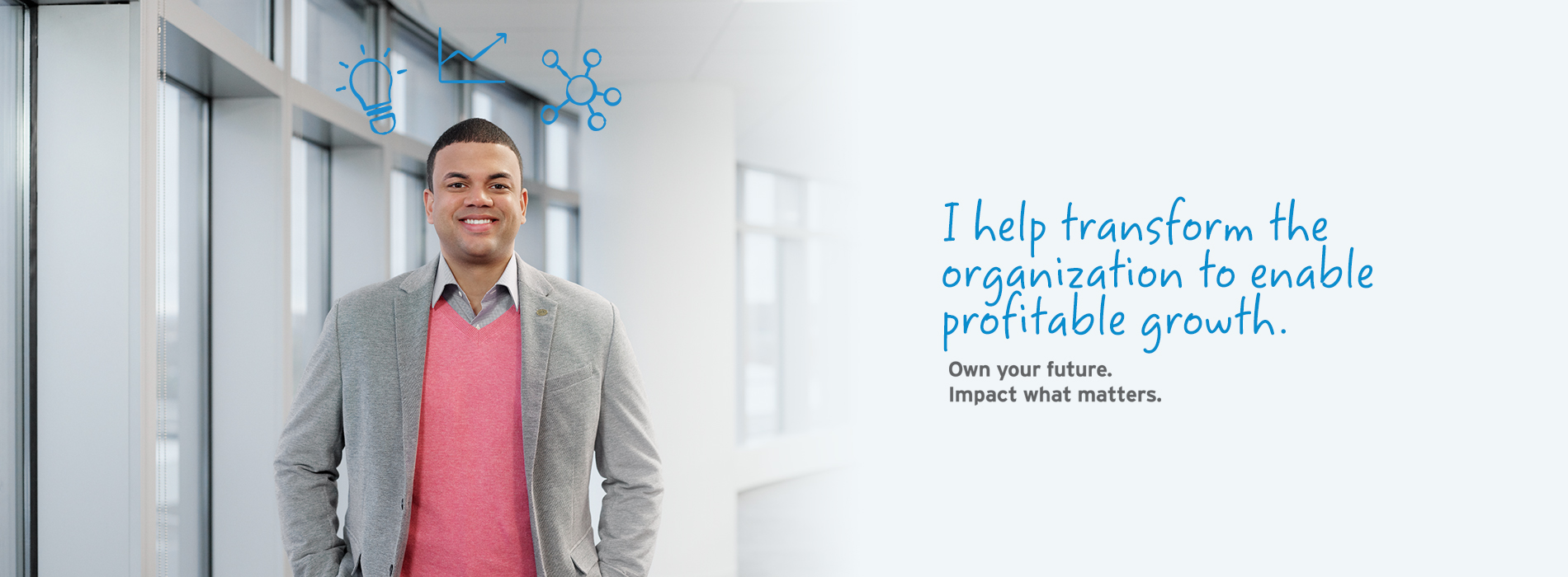 I help transform the organization to enable profitable growth. Own your future. Impact what matters.