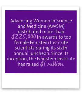 Advancing Women in Science and Medicine (AWSM) distributed more than $225,000 in awards to top female Feinstein Institute scientists during its sixth annual luncheon. Since its inception, the Feinstein Institute has raised $1 million.