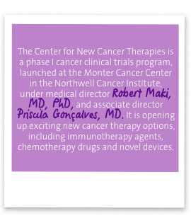 The Center for New Cancer Therapies is a phase I cancer clinical trials program, launched at the Monter Cancer Center in the Northwell Cancer Institute, 