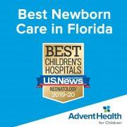 Best Newborn Care in Florida. U.S.News & World Report: Best Children's Hospitals - Neonatology - 2019-20. AdventHealth for Children